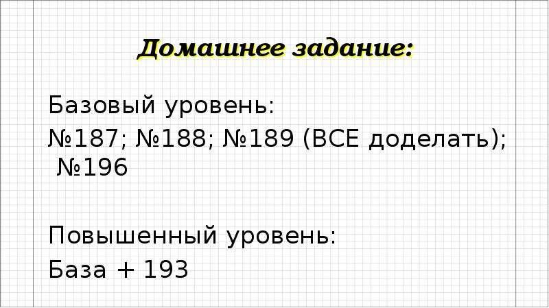 Домашнее задание: Базовый уровень: №187; №188; №189 (ВСЕ доделать); №196 Повышенный уровень: База +