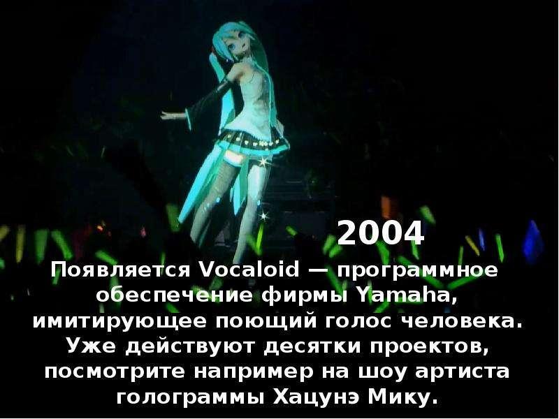 2004 Появляется Vocaloid — программное обеспечение фирмы Yamaha, имитирующее поющий голос человека.
