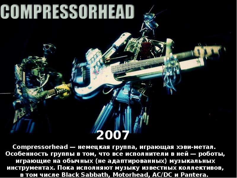 2007 2007 Compressorhead — немецкая группа, играющая хэви-метал. Особенность группы в том, что все и