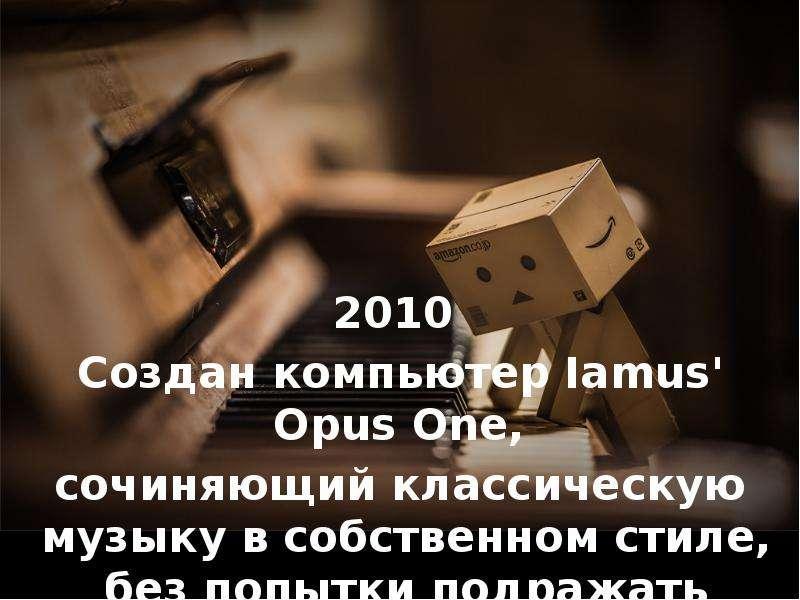 2010 2010 Создан компьютер Iamus' Opus One, сочиняющий классическую музыку в собственном стиле,