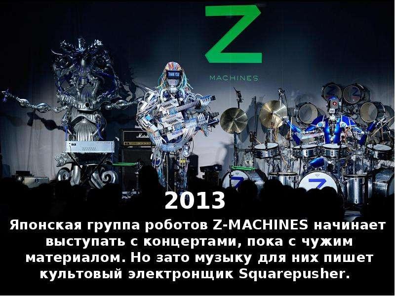 2013 2013 Японская группа роботов Z-MACHINES начинает выступать с концертами, пока с чужим материало