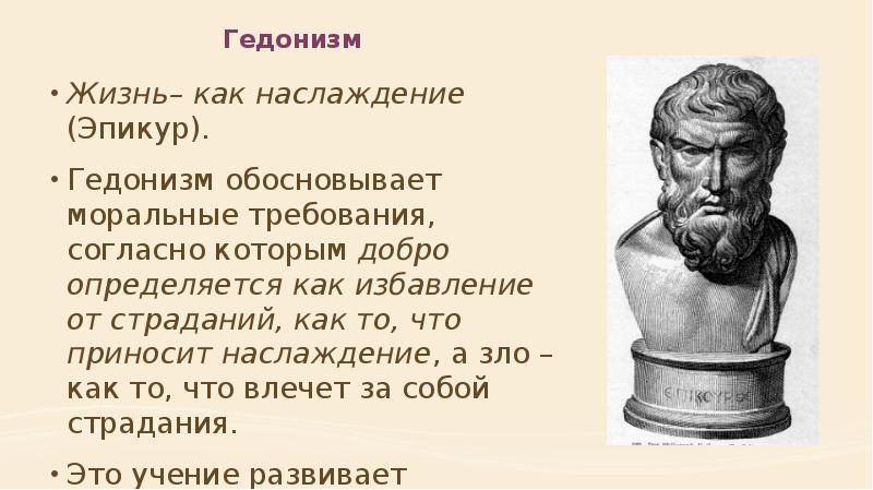 Гедонизм Жизнь– как наслаждение (Эпикур). Гедонизм обосновывает моральные требования, согласно котор