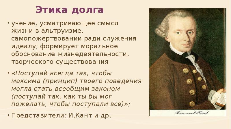Этика долга учение, усматривающее смысл жизни в альтруизме, самопожертвовании ради служения идеалу;