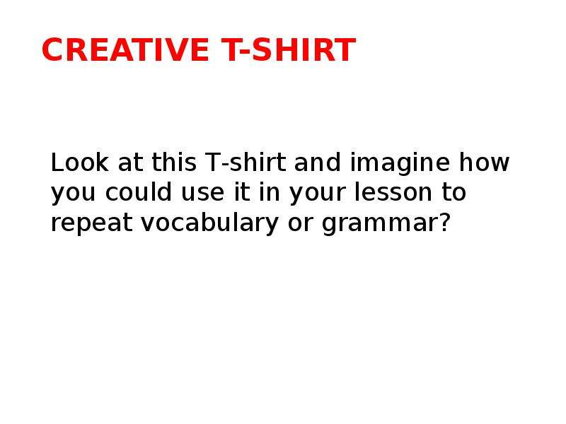 Creative T-shirt Look at this Т-shirt and imagine how you could use it in your lesson to repeat voca