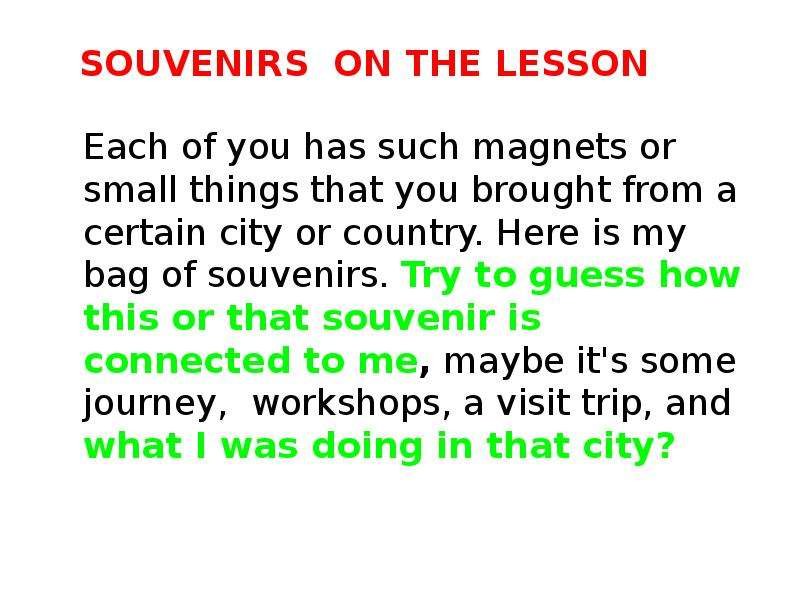 Souvenirs on the lesson Each of you has such magnets or small things that you brought from a certain