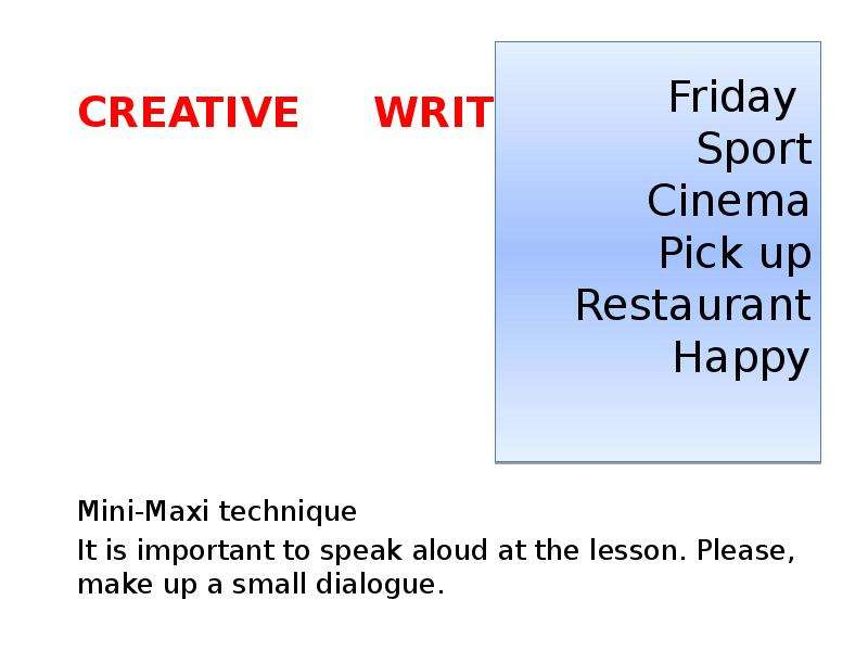 Creative Writing Mini-Maxi technique It is important to speak aloud at the lesson. Please, make up a