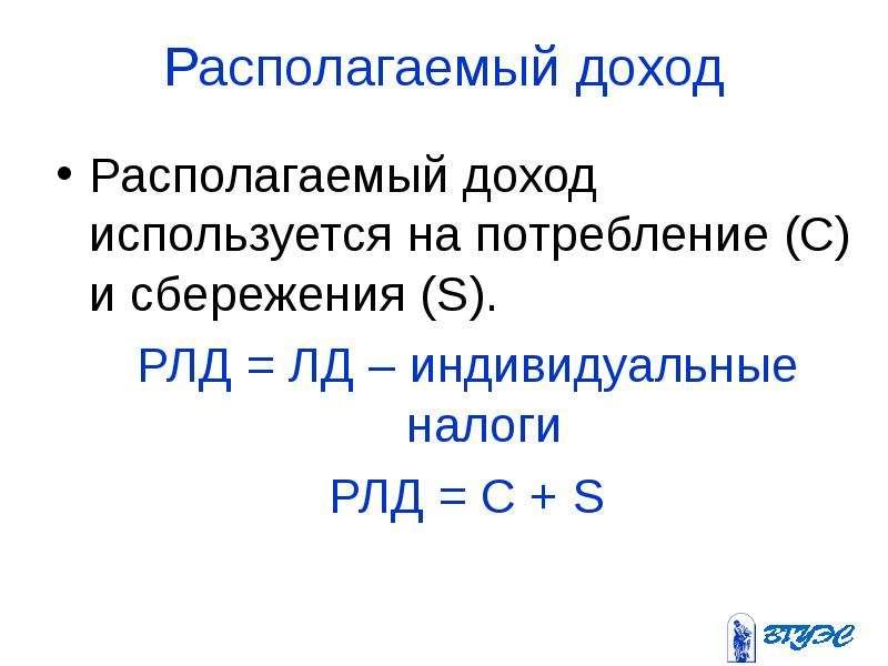 Располагаемый доход Располагаемый доход используется на потребление (С) и сбережения (S). РЛД = ЛД –