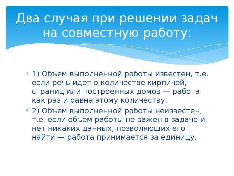 Два случая при решении задач на совместную работу: 1) Объем выполненной работы известен, т. е. если