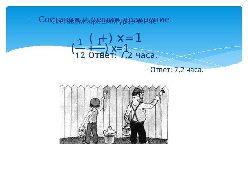Составим и решим уравнение: ( +) х=1 Ответ: 7,2 часа.