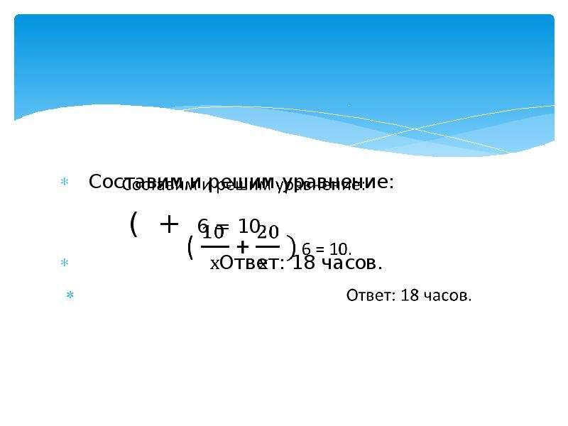 Составим и решим уравнение: ( + 6 = 10. Ответ: 18 часов.