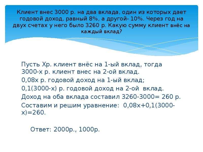 Клиент внес 3000 р. на два вклада, один из которых дает годовой доход, равный 8%, а другой- 10%. Чер