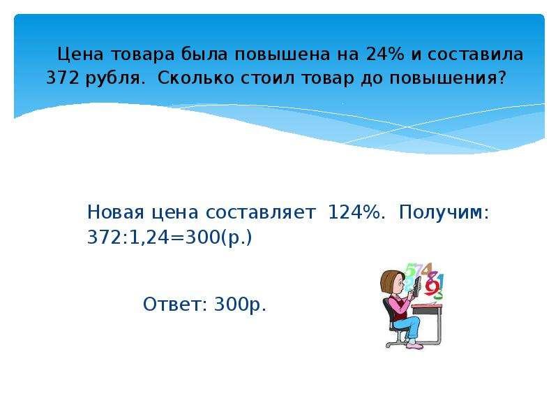 Цена товара была повышена на 24% и составила 372 рубля. Сколько стоил товар до повышения? Новая цена
