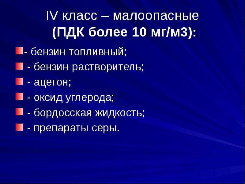 IV класс – малоопасные (ПДК более 10 мг/м3): - бензин топливный; - бензин растворитель; - ацетон; -