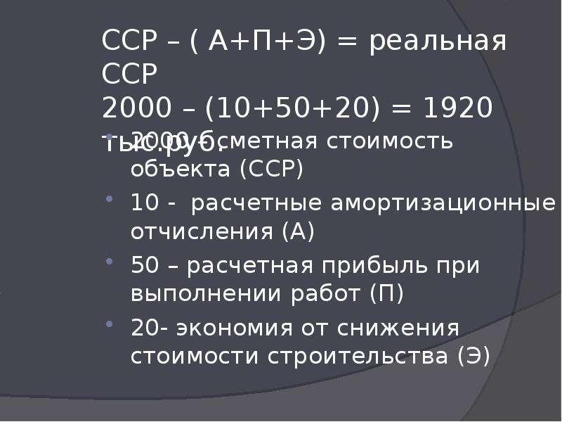 ССР – ( А+П+Э) = реальная ССР 2000 – (10+50+20) = 1920 тыс. руб. 2000 – сметная стоимость объекта (С