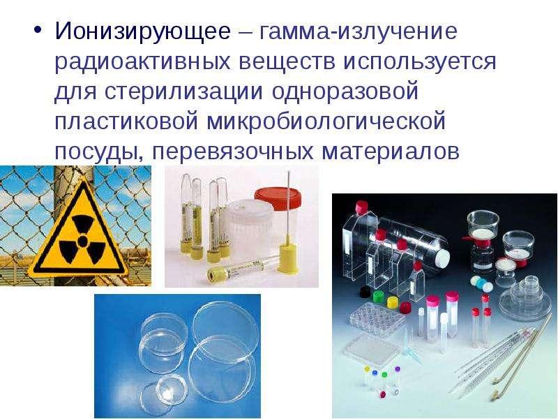 Ионизирующее – гамма-излучение радиоактивных веществ используется для стерилизации одноразовой пласт