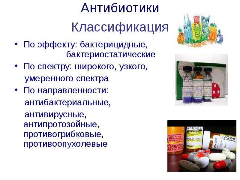 Антибиотики Классификация По эффекту: бактерицидные, бактериостатические По спектру: широкого, узког