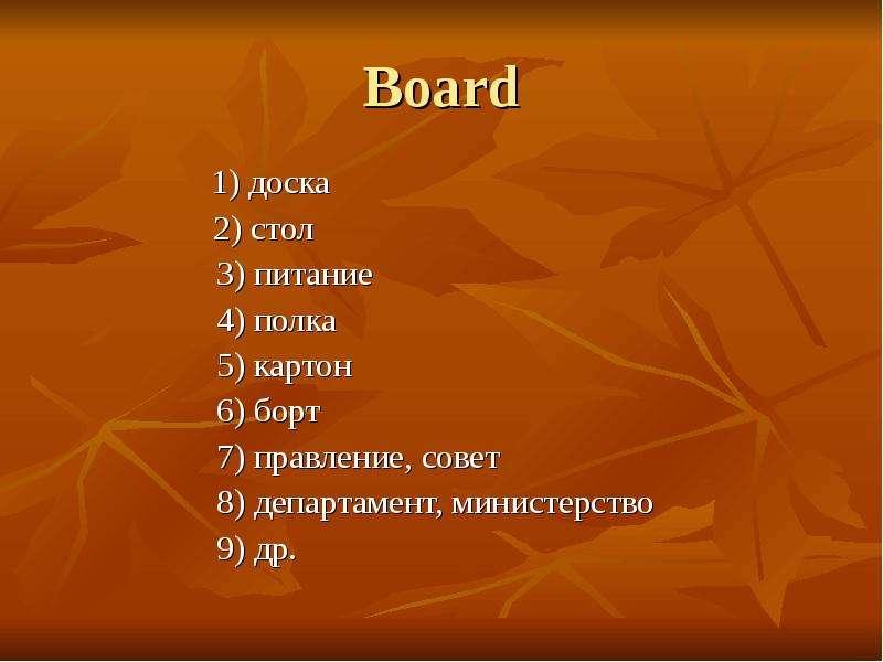 Board 1) доска 2) стол 3) питание 4) полка 5) картон 6) борт 7) правление, совет 8) департамент, мин