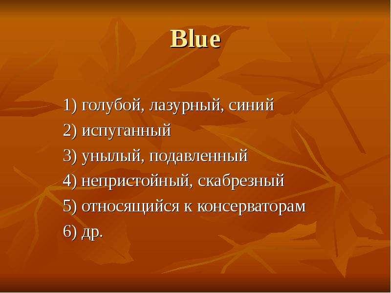 Blue 1) голубой, лазурный, синий 2) испуганный 3) унылый, подавленный 4) непристойный, скабрезный 5)