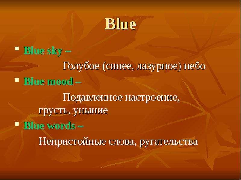 Blue Blue sky – Голубое (синее, лазурное) небо Blue mood – Подавленное настроение, грусть, уныние Bl