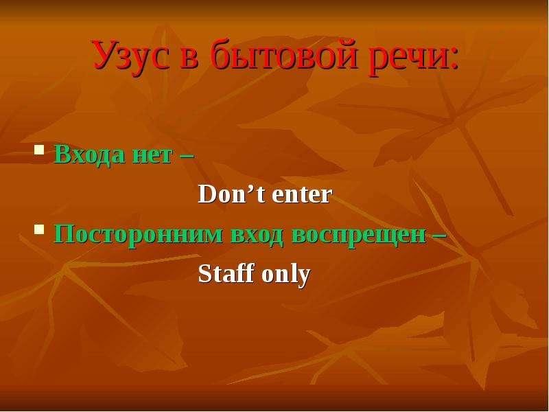 Узус в бытовой речи: Входа нет – Don't enter Посторонним вход воспрещен – Staff only