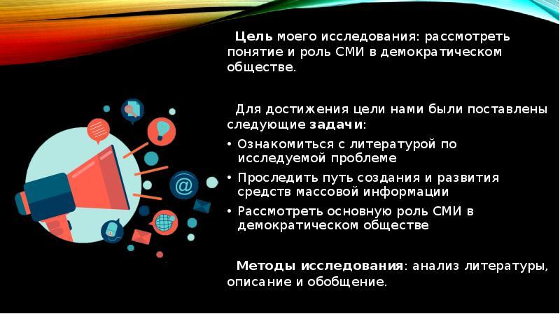 Цель моего исследования: рассмотреть понятие и роль СМИ в демократическом обществе. Цель моего иссле