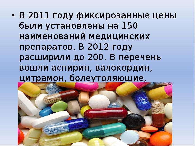 В 2011 году фиксированные цены были установлены на 150 наименований медицинских препаратов. В 2012 г