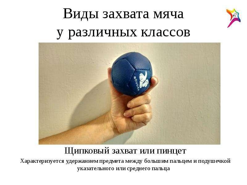 Виды захвата мяча у различных классов Щипковый захват или пинцет Характеризуется удержанием предмета