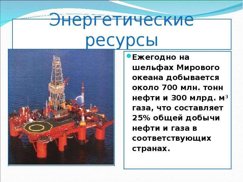 Энергетические ресурсы Ежегодно на шельфах Мирового океана добывается около 700 млн. тонн нефти и 30