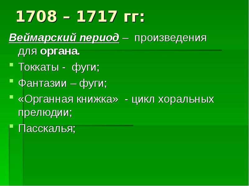 1708 – 1717 гг: Веймарский период – произведения для органа. Токкаты - фуги; Фантазии – фуги; «Орган