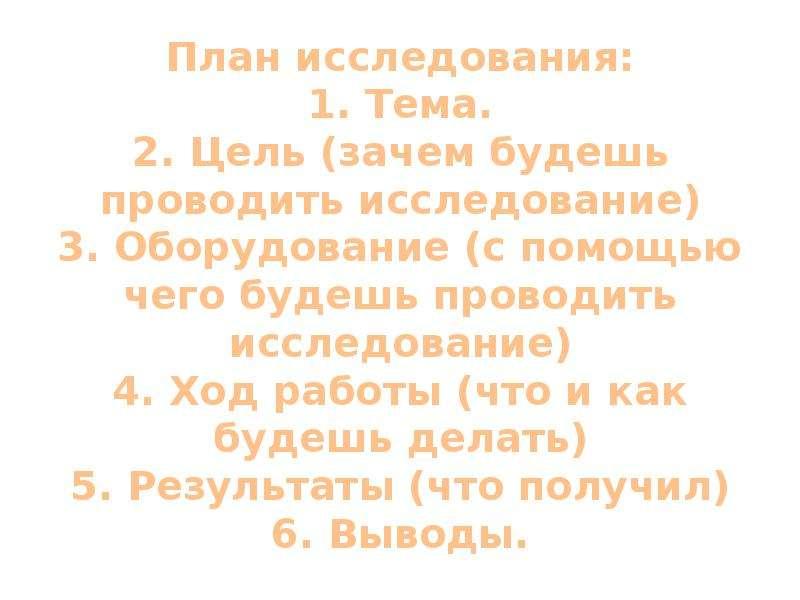 План исследования: 1. Тема. 2. Цель (зачем будешь проводить исследование) 3. Оборудование (с помощью