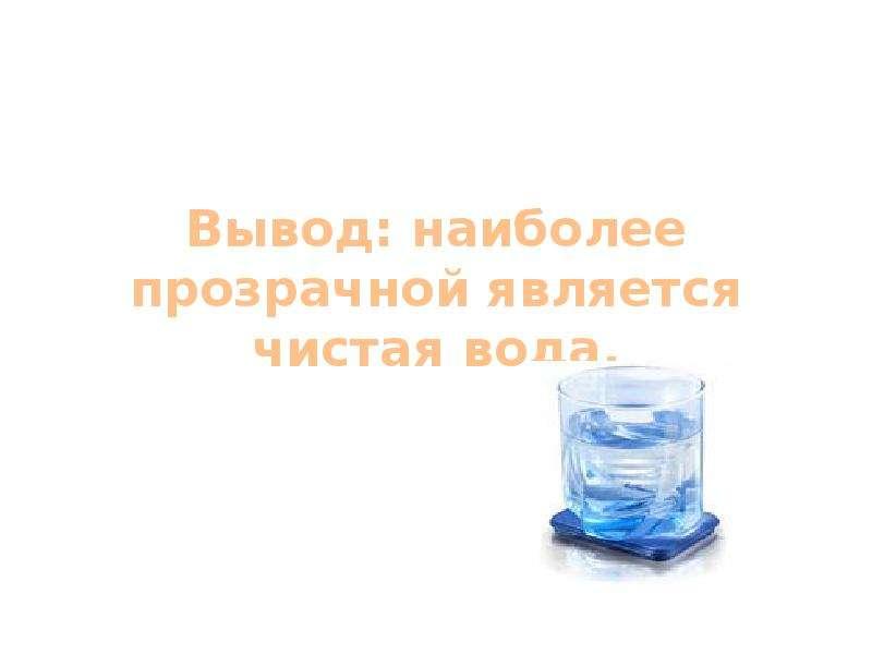 Вывод: наиболее прозрачной является чистая вода.