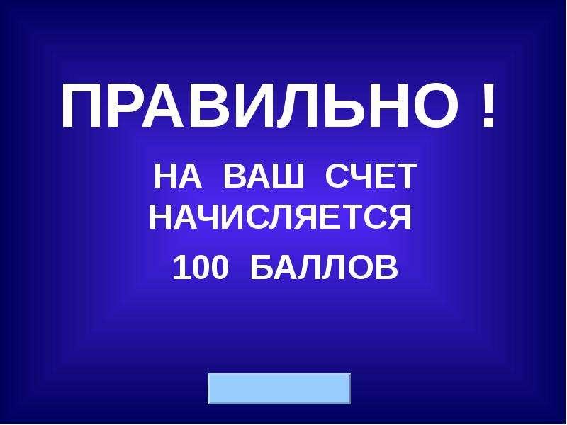 ПРАВИЛЬНО ! НА ВАШ СЧЕТ НАЧИСЛЯЕТСЯ 100 БАЛЛОВ