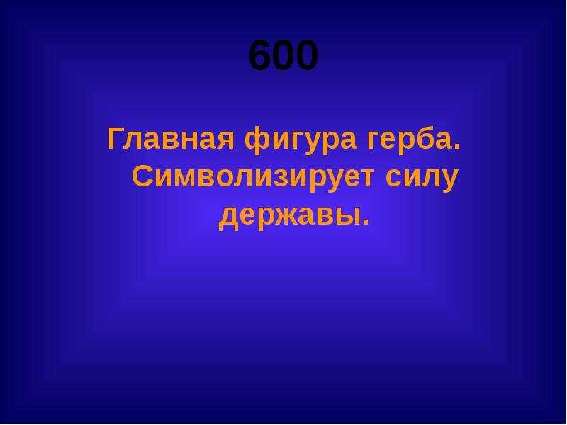 600 Главная фигура герба. Символизирует силу державы.