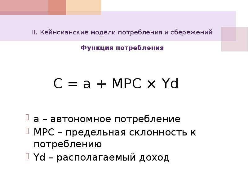 II. Кейнсианские модели потребления и сбережений Функция потребления C = a + MPC × Yd a – автономное
