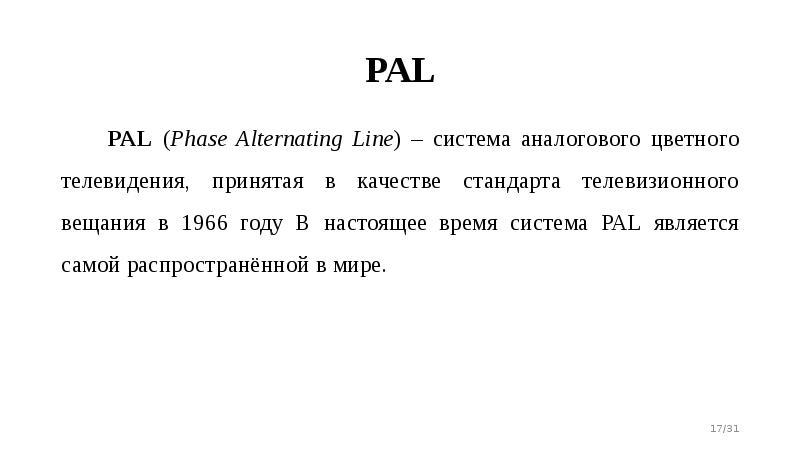 PAL PAL (Phase Alternating Line) – система аналогового цветного телевидения, принятая в качестве ста