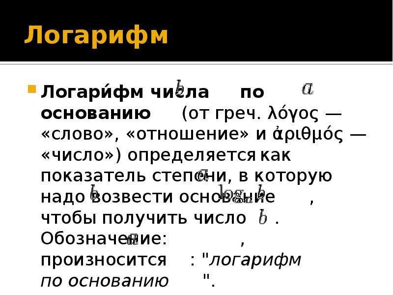 Логарифм Логари́фм числа по основанию (от греч. λόγος — «слово», «отношение» и ἀριθμός — «число») оп