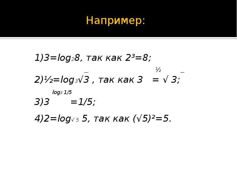 Например: Например: 1)3=log28, так как 2³=8; __ ½ __ 2)½=log3√3 , так как 3 = √ 3; log3 1/5 3)3 =1/5