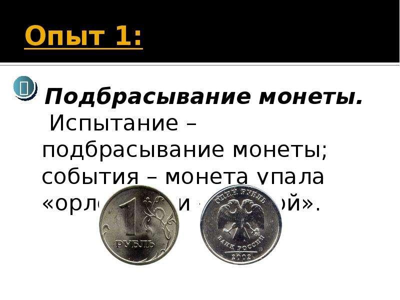 Опыт 1: Подбрасывание монеты. Испытание – подбрасывание монеты; события – монета упала «орлом» или «