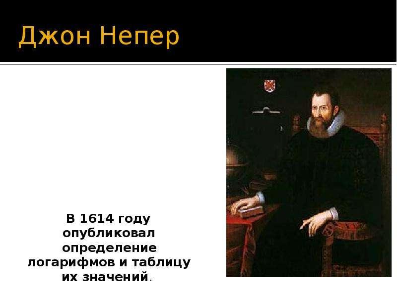 Джон Непер В 1614 году опубликовал определение логарифмов и таблицу их значений.