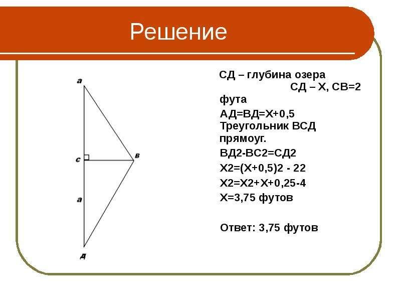 Решение СД – глубина озера СД – Х, СВ=2 фута АД=ВД=Х+0,5 Треугольник ВСД прямоуг. ВД2-ВС2=СД2 Х2=(Х+