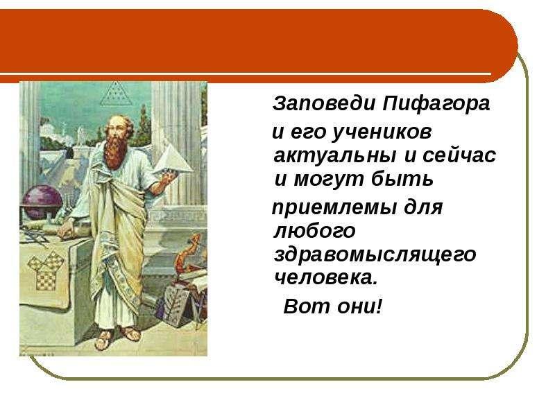 Заповеди Пифагора Заповеди Пифагора и его учеников актуальны и сейчас и могут быть приемлемы для люб