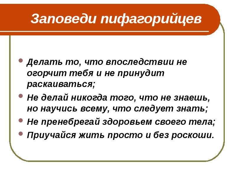 Заповеди пифагорийцев Делать то, что впоследствии не огорчит тебя и не принудит раскаиваться; Не дел