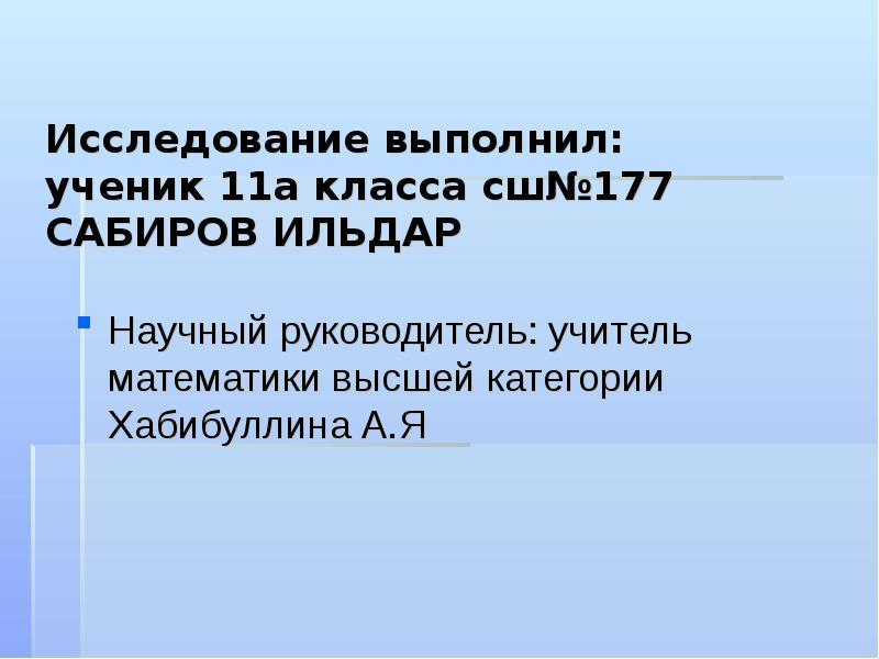 Исследование выполнил: ученик 11а класса сш№177 САБИРОВ ИЛЬДАР Научный руководитель: учитель математ