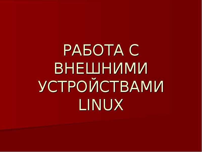 Презентация Работа с внешними устройствами Linux