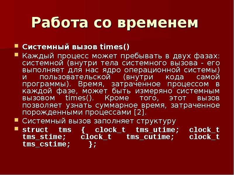 Работа со временем Системный вызов times() Каждый процесс может пребывать в двух фазах: системной (в