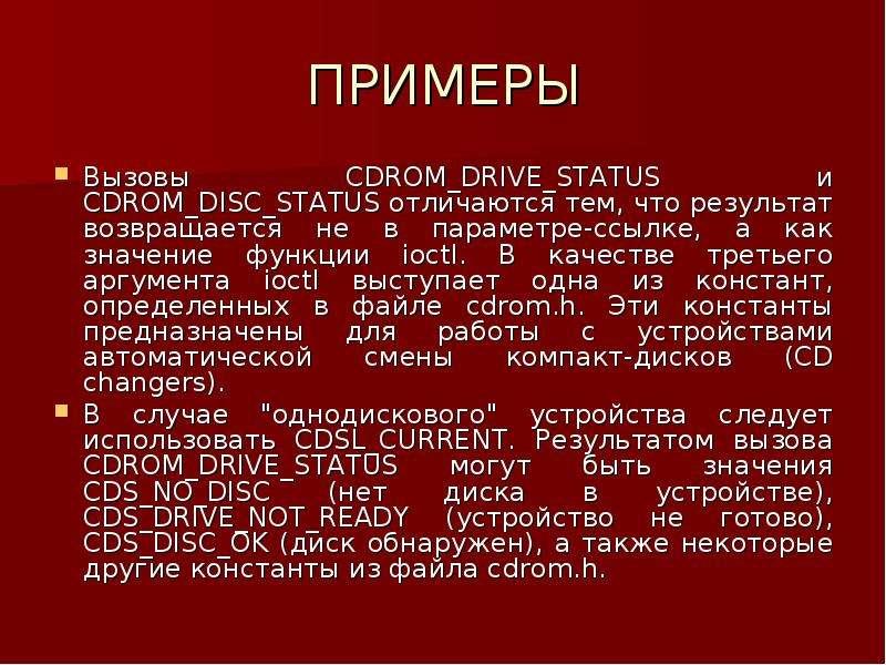ПРИМЕРЫ Вызовы CDROM_DRIVE_STATUS и CDROM_DISC_STATUS отличаются тем, что результат возвращается не