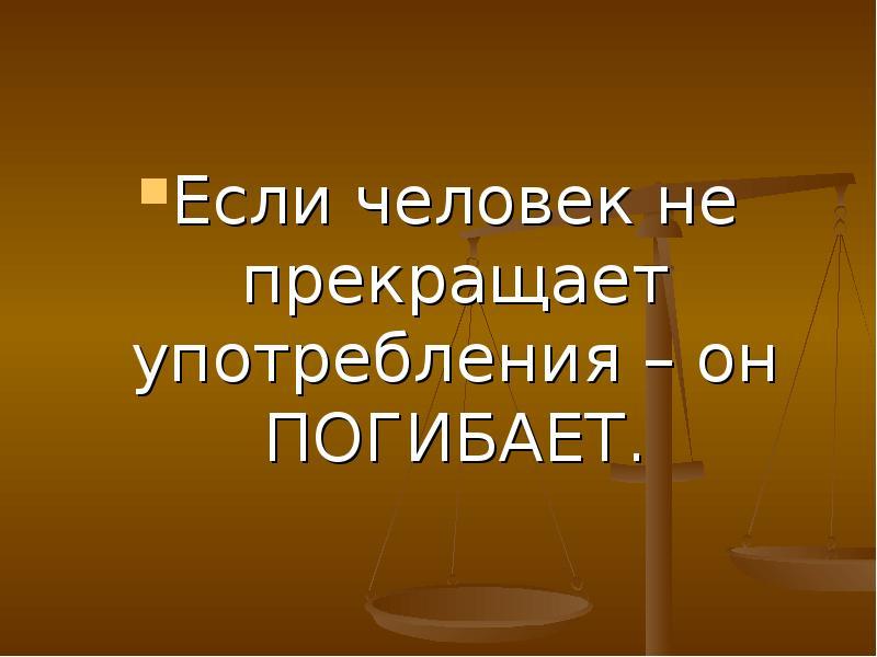 Если человек не прекращает употребления – он ПОГИБАЕТ. Если человек не прекращает употребления – он