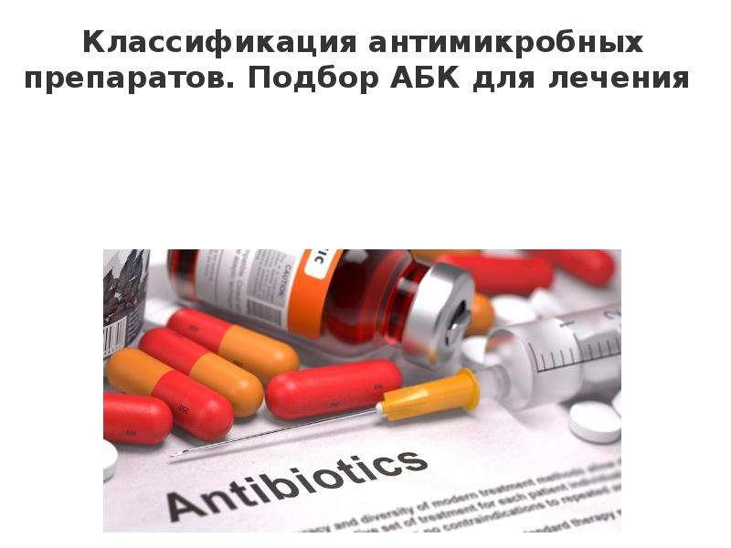 Презентация Классификация антимикробных препаратов. Подбор АБК для лечения