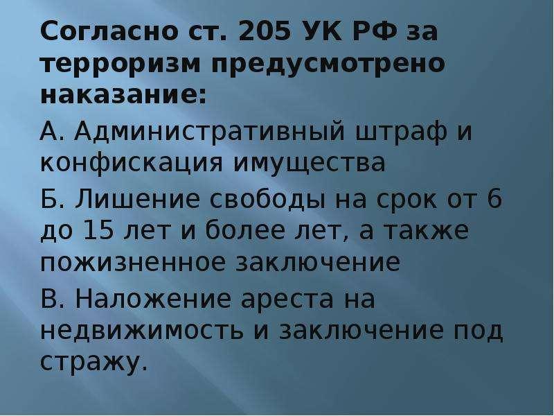Согласно ст. 205 УК РФ за терроризм предусмотрено наказание: А. Административный штраф и конфискация