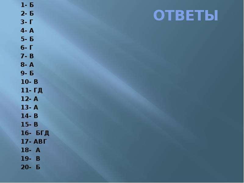 ОТВЕТЫ 1- Б 2- Б 3- Г 4- А 5- Б 6- Г 7- В 8- А 9- Б 10- В 11- ГД 12- А 13- А 14- В 15- В 16- БГД 17-